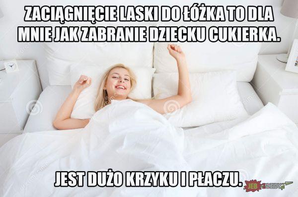 Zaciągnięcia laski do łóżka jest jak zabranie dziecku cukierka